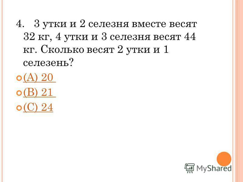 4. 3 утки и 2 селезня вместе весят 32 кг, 4 утки и 3 селезня весят 44 кг. Сколько весят 2 утки и 1 селезень? (A) 20 (B) 21 (C) 24