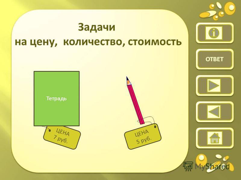 Задачи на цену, количество, стоимость ЦЕНА 7 руб. Тетрадь ЦЕНА 5 руб. ОТВЕТ