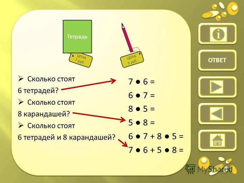 ЦЕНА 7 руб. Тетрадь ЦЕНА 5 руб. ОТВЕТ Сколько стоят 6 тетрадей? Сколько стоят 8 карандашей? Сколько стоят 6 тетрадей и 8 карандашей? 7 6 = 6 7 = 8 5 = 5 8 = 6 7 + 8 5 = 7 6 + 5 8 =
