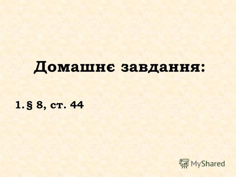 Домашнє завдання: 1.§ 8, ст. 44