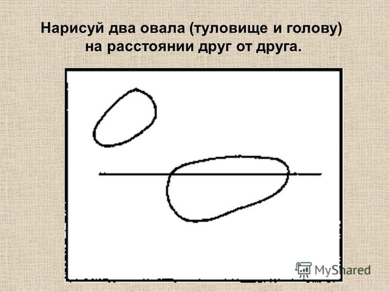 Нарисуй два овала (туловище и голову) на расстоянии друг от друга.