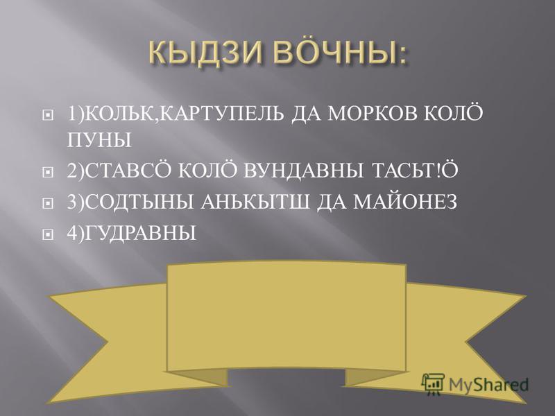 1) КОЛЬК, КАРТУПЕЛЬ ДА МОРКОВ КОЛ Ö ПУНЫ 2) СТАВС Ö КОЛ Ö ВУНДАВНЫ ТАСЬТ !Ö 3) СОДТЫНЫ АНЬКЫТШ ДА МАЙОНЕЗ 4) ГУДРАВНЫ