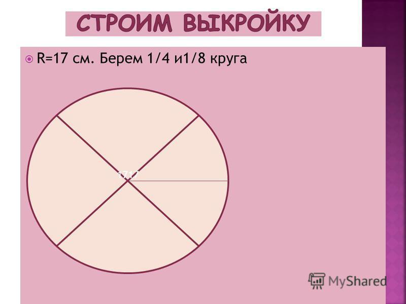 R=17 см. Берем 1/4 и 1/8 круга 1717