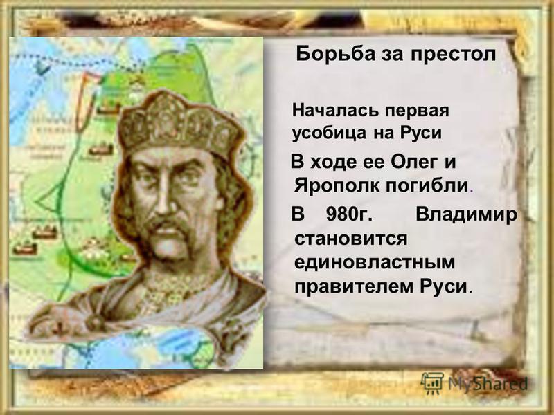 В ходе ее Олег и Ярополк погибли. В 980 г. Владимир становится единовластным правителем Руси. Борьба за престол Началась первая усобица на Руси