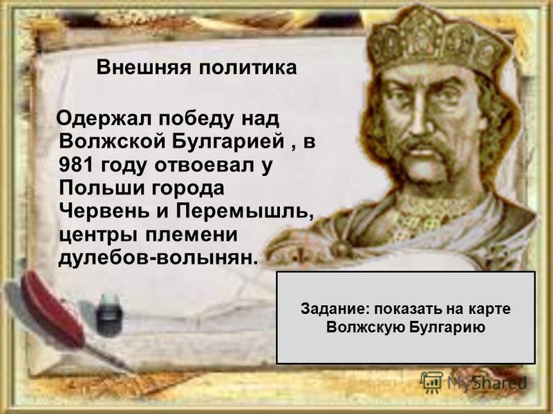 Одержал победу над Волжской Булгарией, в 981 году отвоевал у Польши города Червень и Перемышль, центры племени дулебов-волынян. Задание: показать на карте Волжскую Булгарию Внешняя политика