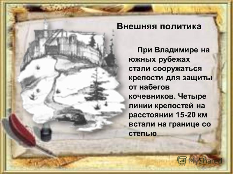 При Владимире на южных рубежах стали сооружаться крепости для защиты от набегов кочевников. Четыре линии крепостей на расстоянии 15-20 км встали на границе со степью