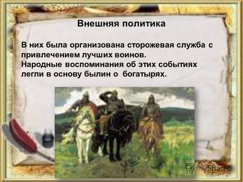 Внешняя политика В них была организована сторожевая служба с привлечением лучших воинов. Народные воспоминания об этих событиях легли в основу былин о богатырях.