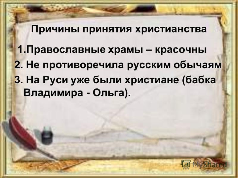 Причины принятия христианства 1. Православные храмы – красочны 2. Не противоречила русским обычаям 3. На Руси уже были христиане (бабка Владимира - Ольга).
