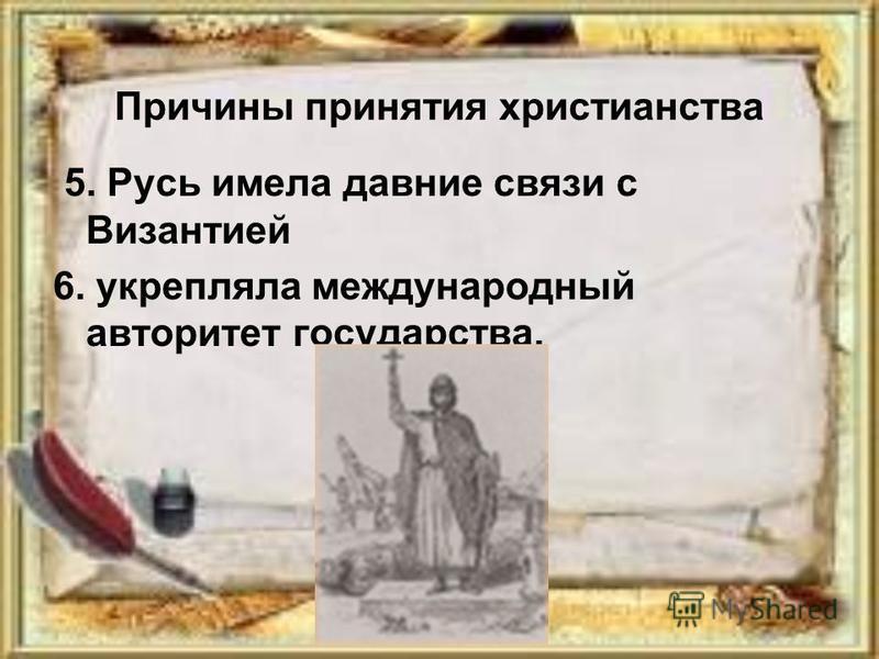 Причины принятия христианства 5. Русь имела давние связи с Византией 6. укрепляла международный авторитет государства.