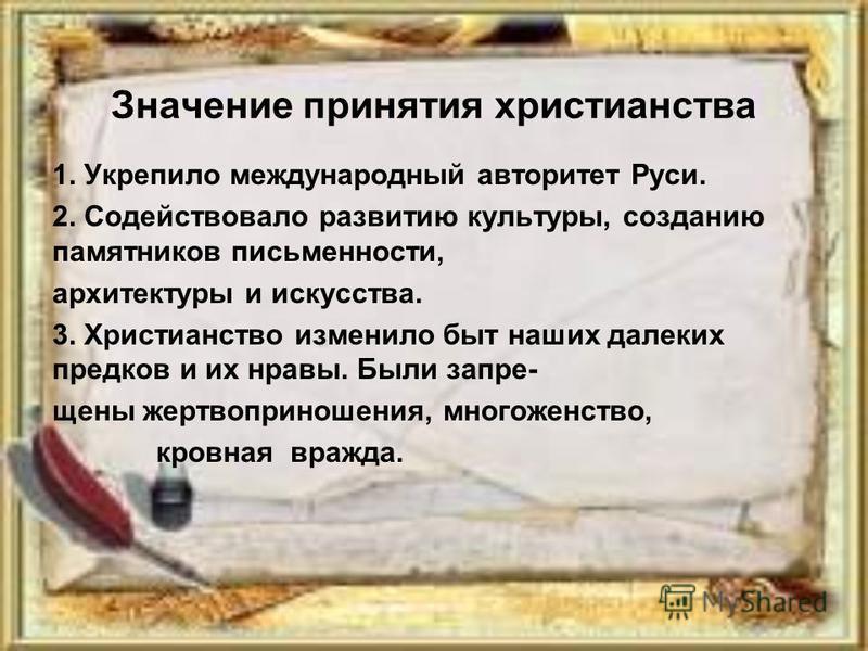Значение принятия христианства 1. Укрепило международный авторитет Руси. 2. Содействовало развитию культуры, созданию памятников письменности, архитектуры и искусства. 3. Христианство изменило быт наших далеких предков и их нравы. Были запрещены жерт