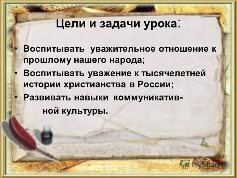 Цели и задачи урока : Воспитывать уважительное отношение к прошлому нашего народа; Воспитывать уважение к тысячелетней истории христианства в России; Развивать навыки коммуникатив- ной культуры.