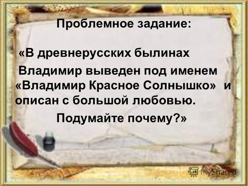 Проблемное задание: «В древнерусских былинах Владимир выведен под именем «Владимир Красное Солнышко» и описан с большой любовью. Подумайте почему?»