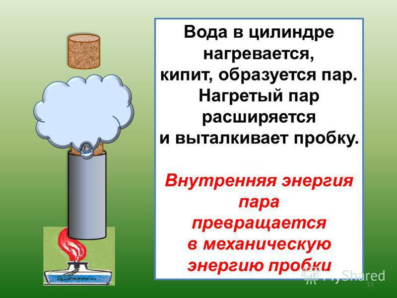13 Вода в цилиндре нагревается, кипит, образуется пар. Нагретый пар расширяется и выталкивает пробку. Внутренняя энергия пара превращается в механическую энергию пробки
