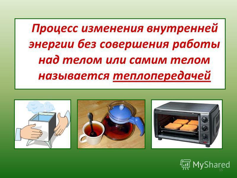 Процесс изменения внутренней энергии без совершения работы над телом или самим телом называется теплопередачей 15