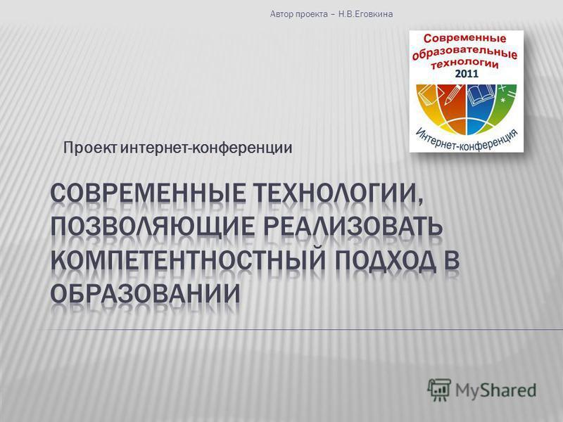 Проект интернет-конференции Автор проекта – Н.В.Еговкина