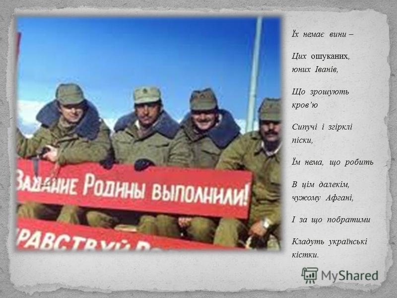 Їх немає вини – Цих ошуканих, юних Іванів, Що зрошують кровю Сипучі і згірклі піски, Їм нема, що робить В цім далекім, чужому Афгані, І за що побратими Кладуть українські кістки.