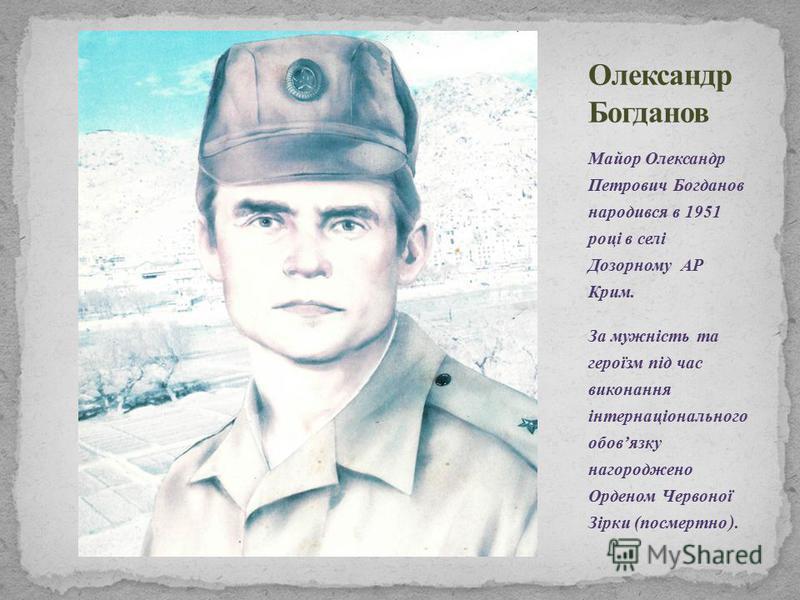 Майор Олександр Петрович Богданов народився в 1951 році в селі Дозорному АР Крим. За мужність та героїзм під час виконання інтернаціонального обовязку нагороджено Орденом Червоної Зірки (посмертно ).