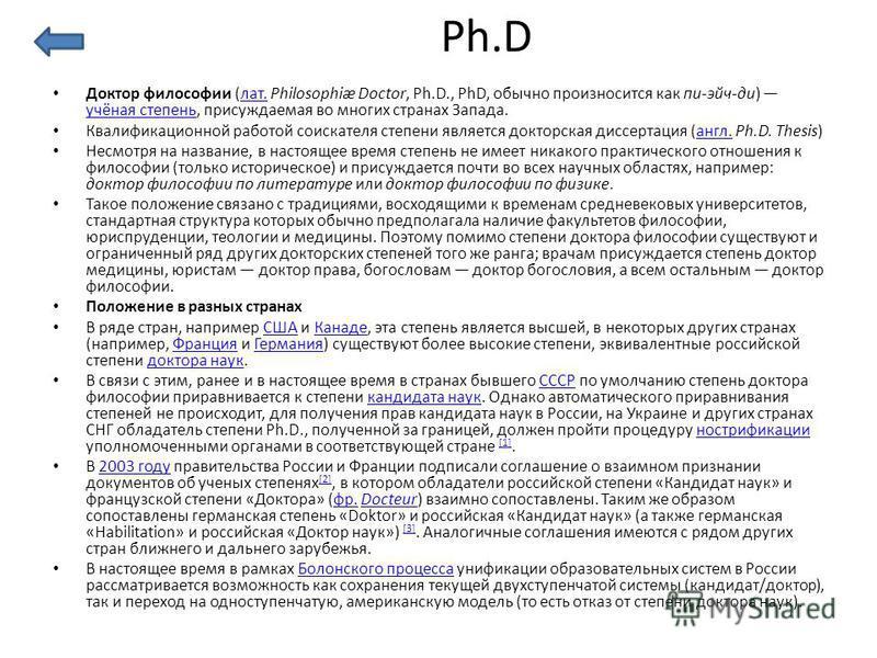Ph.D Доктор философии (лат. Philosophiæ Doctor, Ph.D., PhD, обычно произносится как пи-эйч-ди) учёная степень, присуждаемая во многих странах Запада.лат. учёная степень Квалификационной работой соискателя степени является докторская диссертация (англ