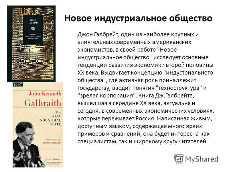 Новое индустриальное общество Джон Гэлбрейт, один из наиболее крупных и влиятельных современных американских экономистов, в своей работе