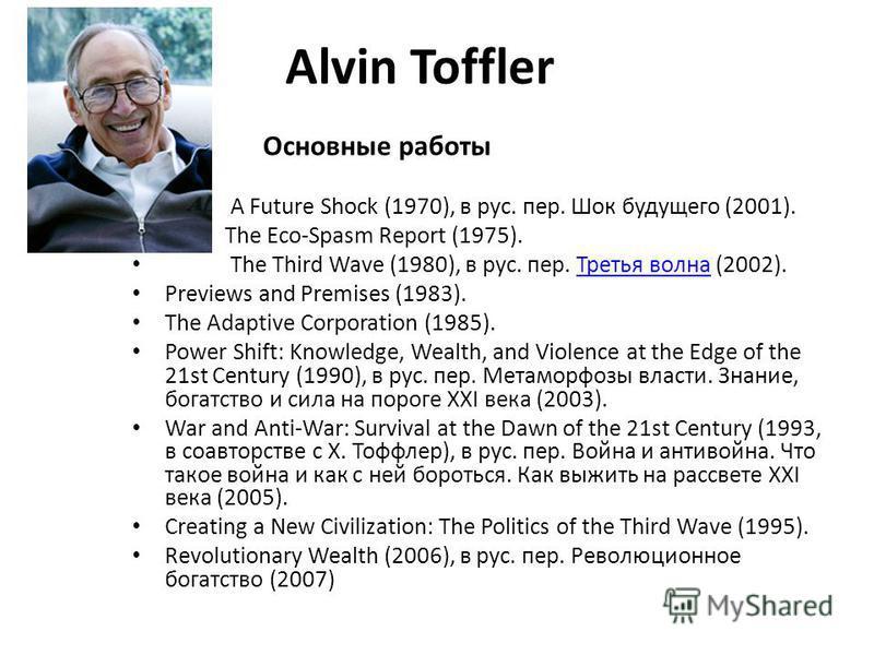 Alvin Toffler Основные работы A Future Shock (1970), в рус. пер. Шок будущего (2001). The Eco-Spasm Report (1975). The Third Wave (1980), в рус. пер. Третья волна (2002).Третья волна Previews and Premises (1983). The Adaptive Corporation (1985). Powe