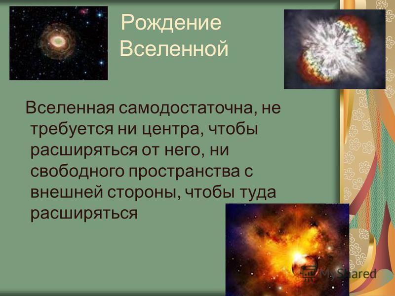 Рождение Вселенной Вселенная самодостаточна, не требуется ни центра, чтобы расширяться от него, ни свободного пространства с внешней стороны, чтобы туда расширяться