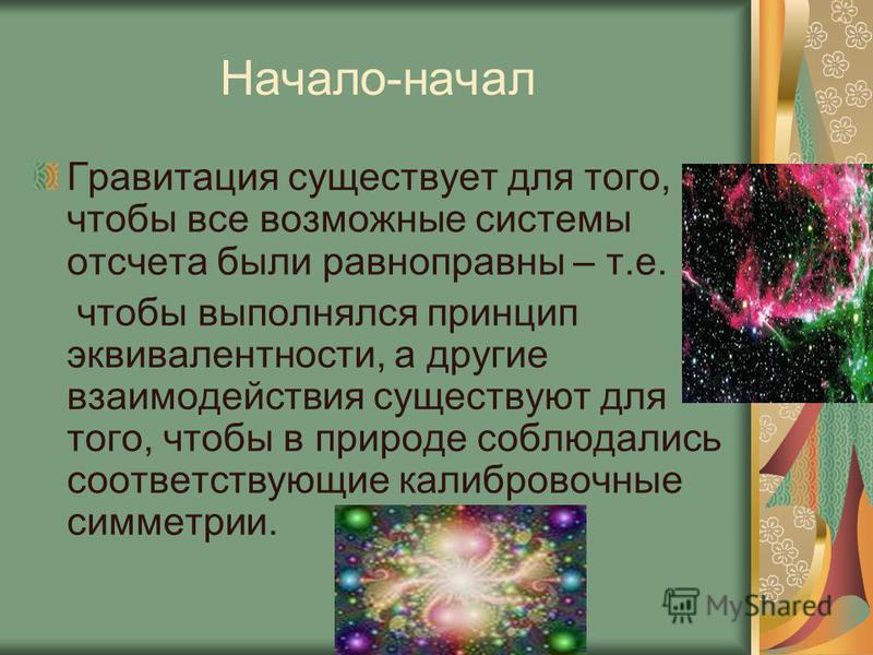 Начало-начал Гравитация существует для того, чтобы все возможные системы отсчета были равноправны – т.е. чтобы выполнялся принцип эквивалентности, а другие взаимодействия существуют для того, чтобы в природе соблюдались соответствующие калибровочные