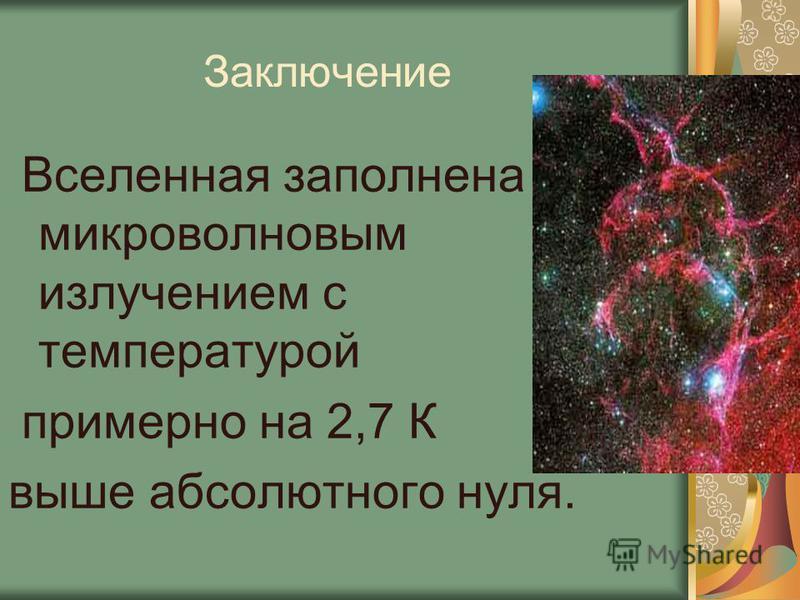Заключение Вселенная заполнена микроволновым излучением с температурой примерно на 2,7 К выше абсолютного нуля.