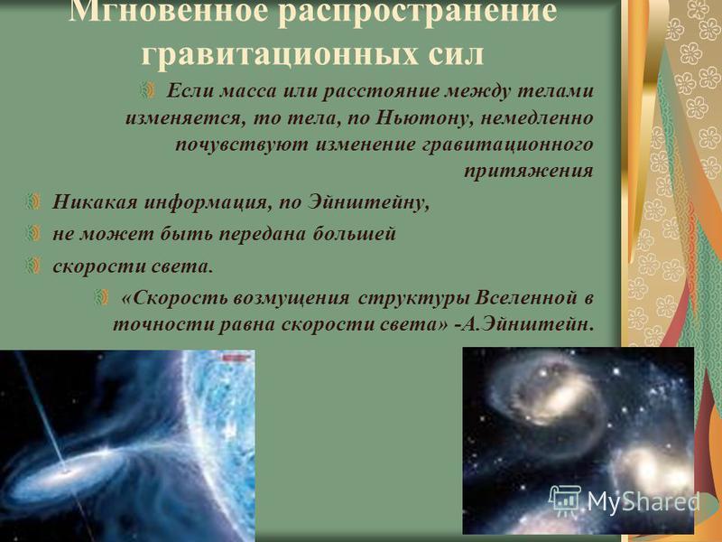 Мгновенное распространение гравитационных сил Если масса или расстояние между телами изменяется, то тела, по Ньютону, немедленно почувствуют изменение гравитационного притяжения Никакая информация, по Эйнштейну, не может быть передана большей скорост