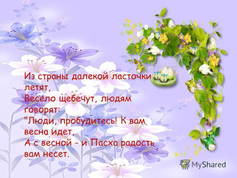 Из страны далекой ласточки летят, Весело щебечут, людям говорят: Люди, пробудитесь! К вам весна идет, А с весной - и Пасха радость вам несет.