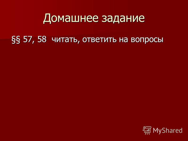 Домашнее задание §§ 57, 58 читать, ответить на вопросы