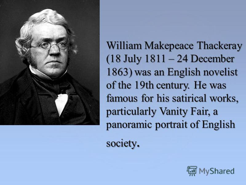 William Makepeace Thackeray (18 July 1811 – 24 December 1863) was an English novelist of the 19th century. He was famous for his satirical works, particularly Vanity Fair, a panoramic portrait of English society.