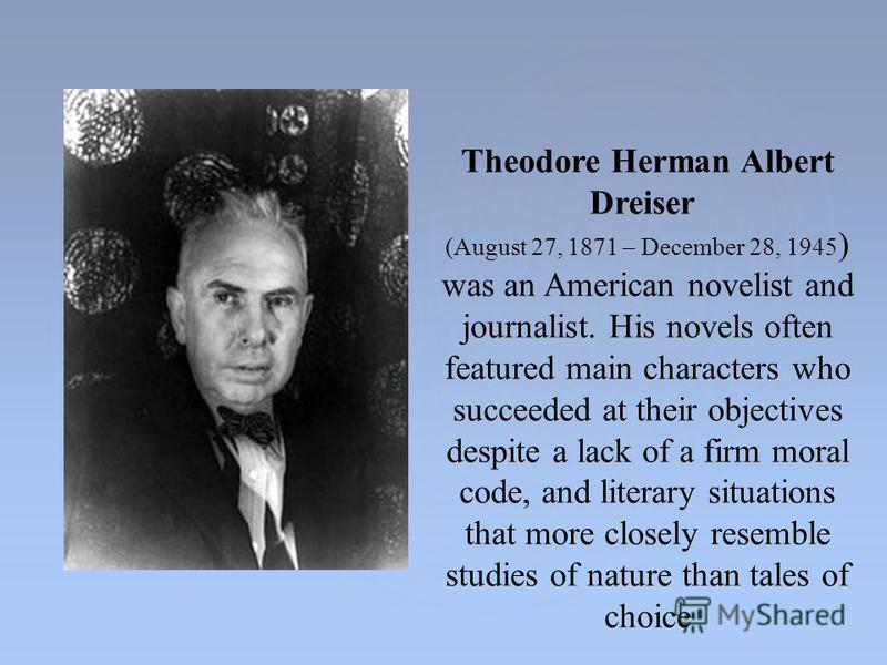 Theodore Herman Albert Dreiser (August 27, 1871 – December 28, 1945 ) was an American novelist and journalist. His novels often featured main characters who succeeded at their objectives despite a lack of a firm moral code, and literary situations th