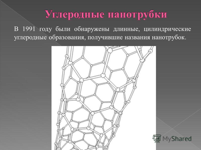 В 1991 году были обнаружены длинные, цилиндрические углеродные образования, получившие названия нанотрубок.