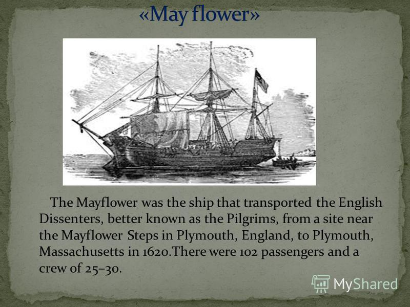 The Mayflower was the ship that transported the English Dissenters, better known as the Pilgrims, from a site near the Mayflower Steps in Plymouth, England, to Plymouth, Massachusetts in 1620.There were 102 passengers and a crew of 25–30.