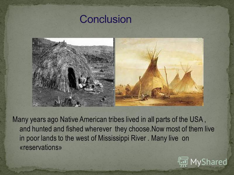 Many years ago Native American tribes lived in all parts of the USA, and hunted and fished wherever they choose.Now most of them live in poor lands to the west of Mississippi River. Many live on «reservations»