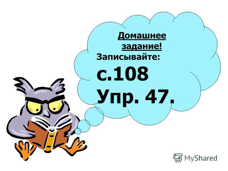 Домашнее задание! Записывайте: с.108 Упр. 47.