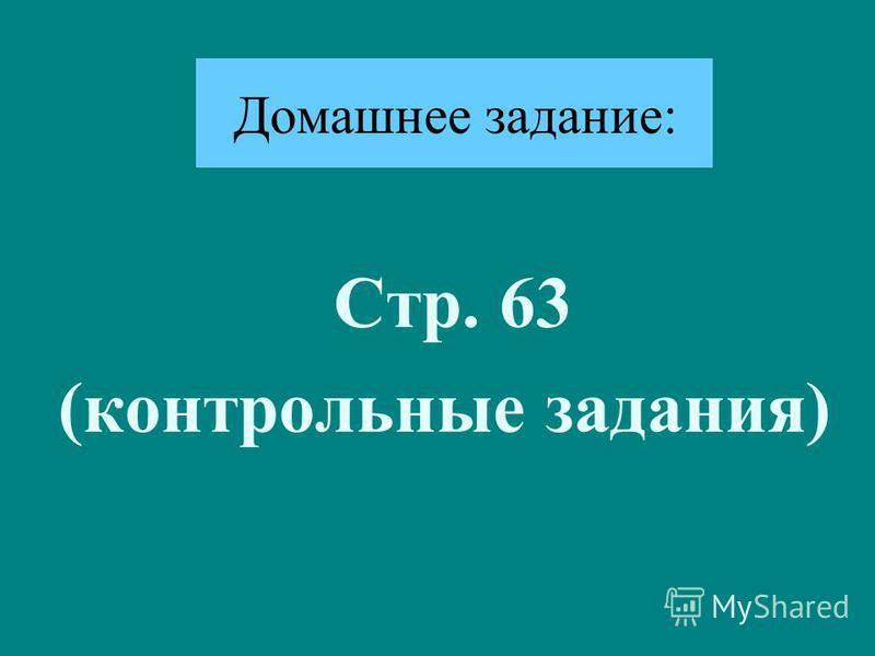 Домашнее задание: Стр. 63 (контрольные задания)