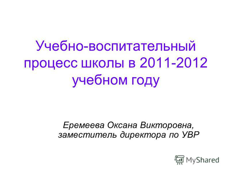 Учебно-воспитательный процесс школы в 2011-2012 учебном году Еремеева Оксана Викторовна, заместитель директора по УВР