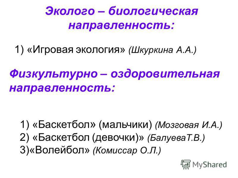 Эколого – биологическая направленность: 1) «Игровая экология» (Шкуркина А.А.) 1) «Баскетбол » (мальчики) (Мозговая И.А.) 2) «Баскетбол (девочки)» (БалуеваТ.В.) 3)«Волейбол» (Комиссар О.Л.) Физкультурно – оздоровительная направленность: