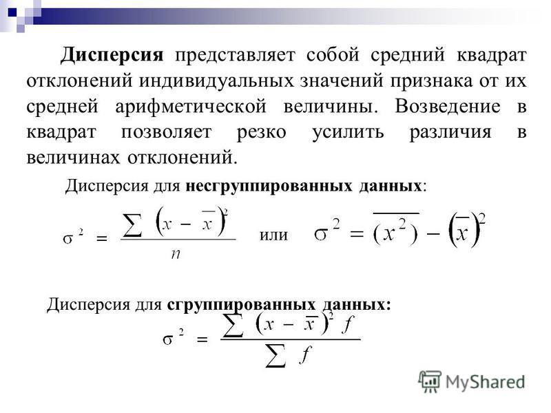 Дисперсия представляет собой средний квадрат отклонений индивидуальных значений признака от их средней арифметической величины. Возведение в квадрат позволяет резко усилить различия в величинах отклонений. Дисперсия для несгруппированных данных: Дисп