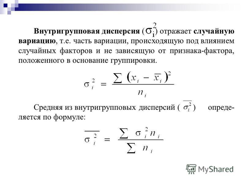Внутригрупповая дисперсия ( ) отражает случайную вариацию, т.е. часть вариации, происходящую под влиянием случайных факторов и не зависящую от признака-фактора, положенного в основание группировки. Средняя из внутригрупповых дисперсий ( ) определяетс