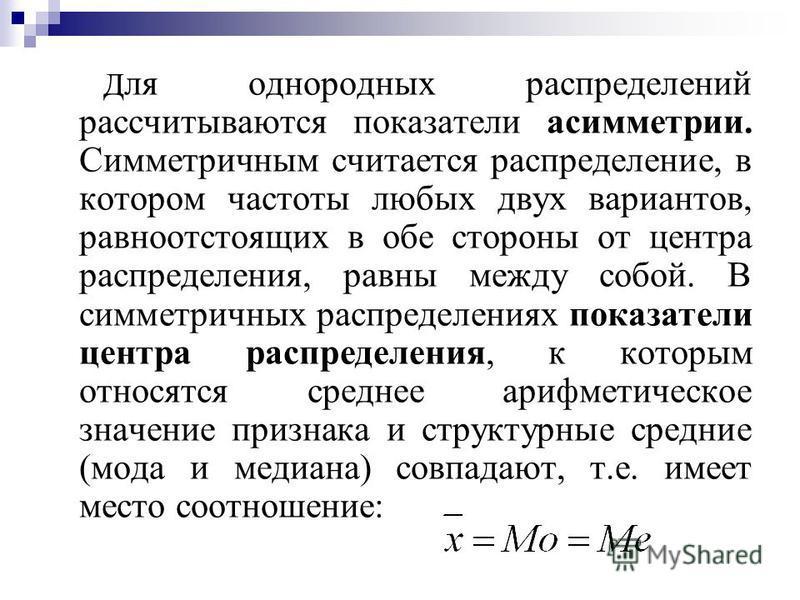 Д ля однородных распределений рассчитываются показатели асимметрии. Симметричным считается распределение, в котором частоты любых двух вариантов, равноотстоящих в обе стороны от центра распределения, равны между собой. В симметричных распределениях п