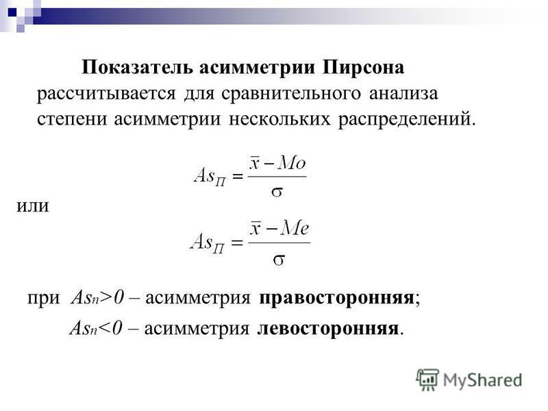 Показатель асимметрии Пирсона рассчитывается для сравнительного анализа степени асимметрии нескольких распределений. или приАs п >0 – асимметрия правосторонняя; Аs п <0 – асимметрия левосторонняя.