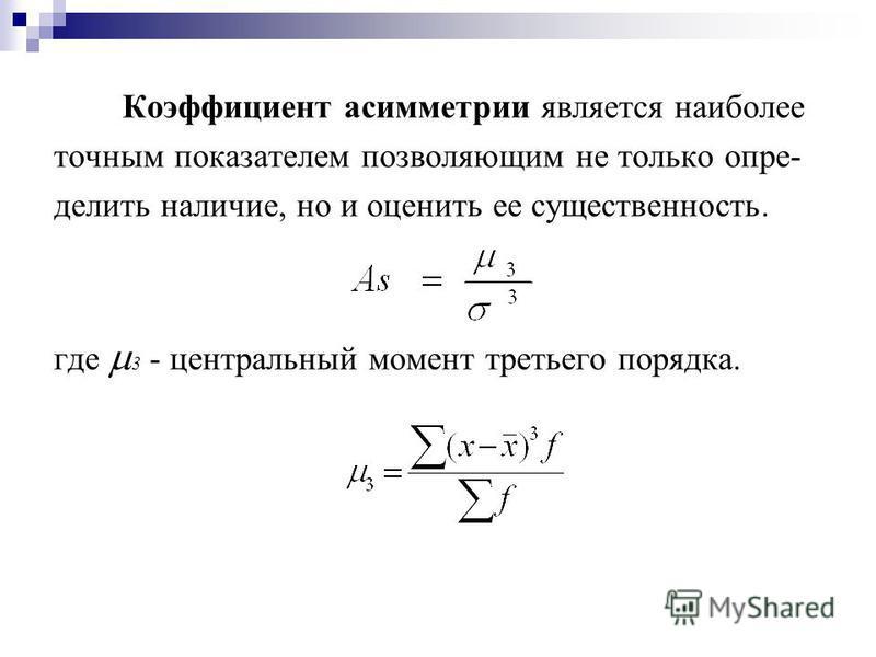 Коэффициент асимметрии является наиболее точным показателем позволяющим не только опре- делить наличие, но и оценить ее существенность. где 3 - центральный момент третьего порядка.