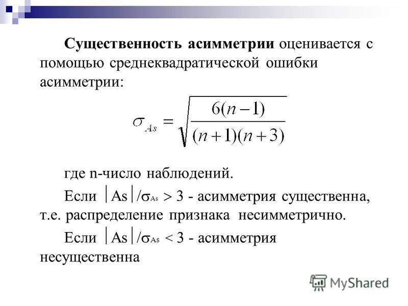 Существенность асимметрии оценивается с помощью среднеквадратической ошибки асимметрии: где n-число наблюдений. Если As / As 3 - асимметрия существенна, т.е. распределение признака несимметрично. Если As / As < 3 - асимметрия несущественна