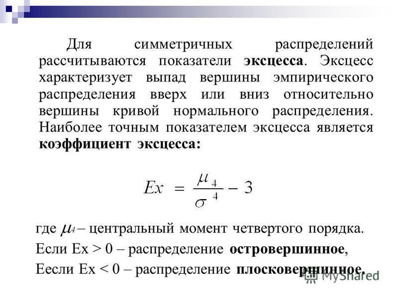 Для симметричных распределений рассчитываются показатели эксцесса. Эксцесс характеризует выпад вершины эмпирического распределения вверх или вниз относительно вершины кривой нормального распределения. Наиболее точным показателем эксцесса является коэ