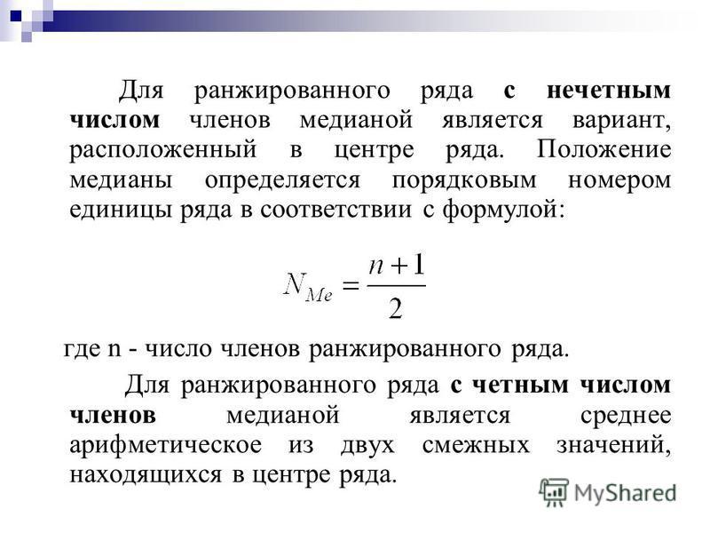 Для ранжированного ряда с нечетным числом членов медианой является вариант, расположенный в центре ряда. Положение медианы определяется порядковым номером единицы ряда в соответствии с формулой: где n - число членов ранжированного ряда. Для ранжирова