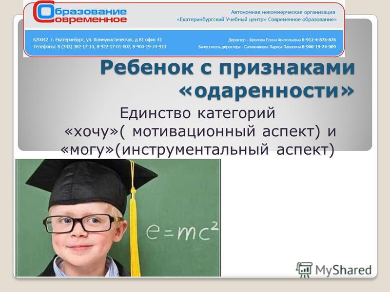 Ребенок с признаками «одаренности» Единство категорий «хочу»( мотивационный аспект) и «могу»(инструментальный аспект)
