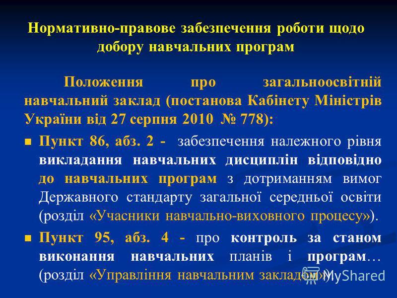Нормативно-правове забезпечення роботи щодо добору навчальних програм Положення про загальноосвітній навчальний заклад (постанова Кабінету Міністрів України від 27 серпня 2010 778): Пункт 86, абз. 2 - забезпечення належного рівня викладання навчальни