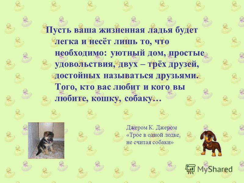 Пусть ваша жизненная ладья будет легка и несёт лишь то, что необходимо: уютный дом, простые удовольствия, двух – трёх друзей, достойных называться друзьями. Того, кто вас любит и кого вы любите, кошку, собаку… Джером К. Джером «Трое в одной лодке, не